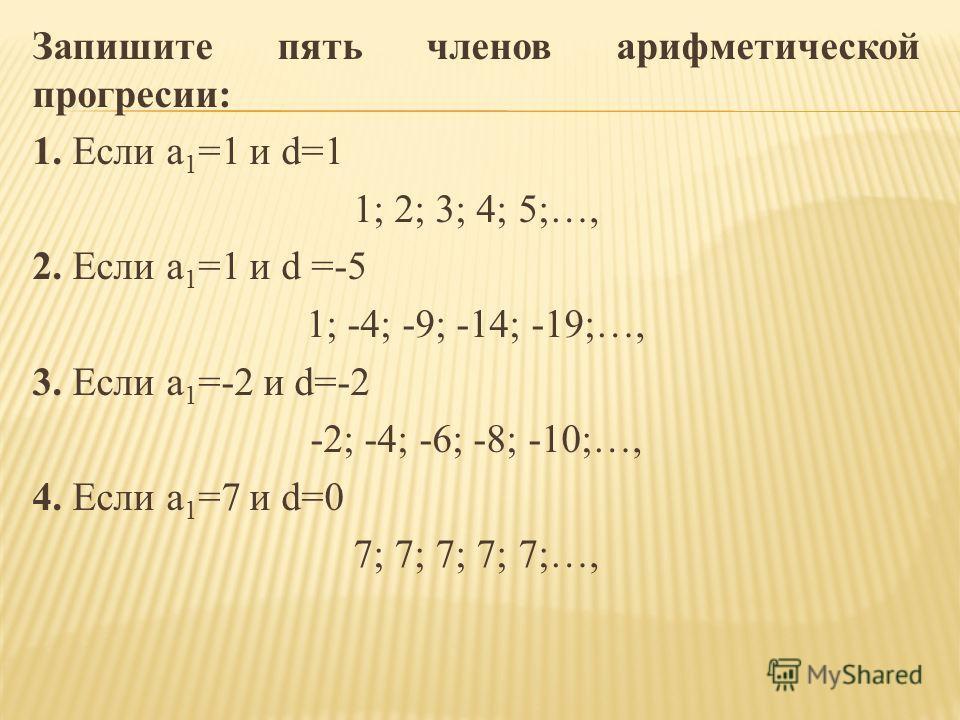 Запишите пять членов арифметической прогресии: 1. Если a 1 =1 и d=1 1; 2; 3; 4; 5;…, 2. Если a 1 =1 и d =-5 1; -4; -9; -14; -19;…, 3. Если a 1 =-2 и d=-2 -2; -4; -6; -8; -10;…, 4. Если a 1 =7 и d=0 7; 7; 7; 7; 7;…,