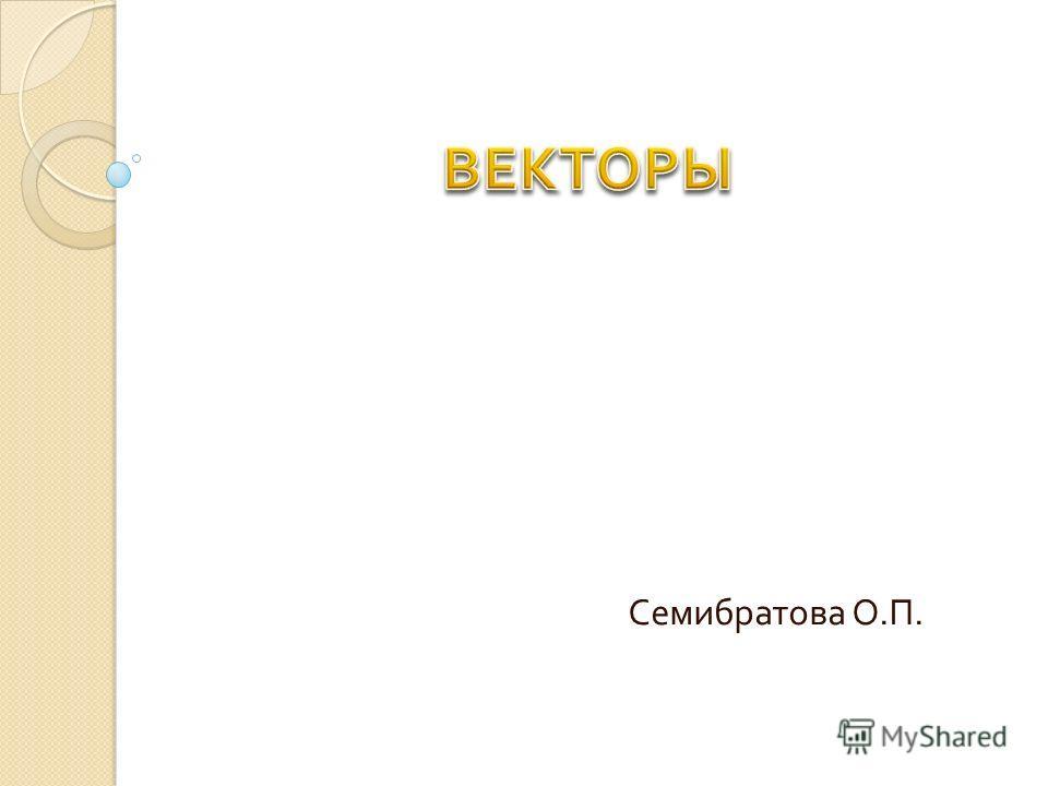 Семибратова О. П.