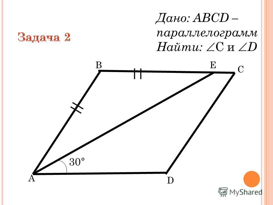 B A D Е C 30° Дано: ABCD – параллелограмм Найти: C и D