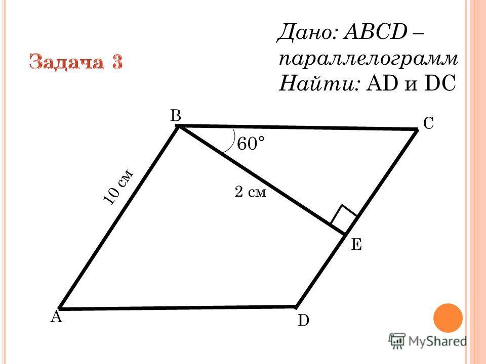 B A D Е C 60° Дано: ABCD – параллелограмм Найти: АD и DС 2 см 10 см