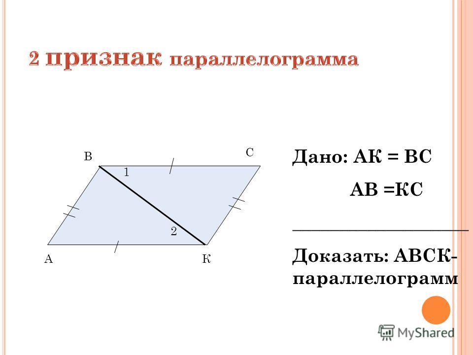 А В С К 1 2 Дано: АК = ВС АВ =КС ___________________ Доказать: АВСК- параллелограмм