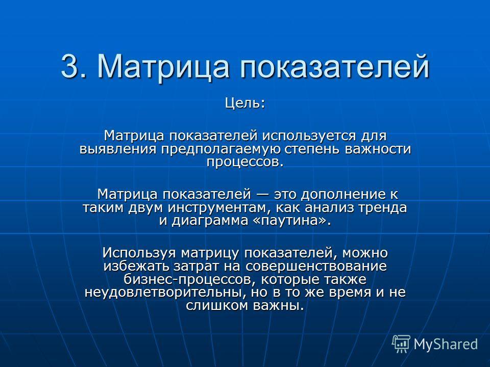 3. Матрица показателей Цель: Матрица показателей используется для выявления предполагаемую степень важности процессов. Матрица показателей это дополнение к таким двум инструментам, как анализ тренда и диаграмма «паутина». Матрица показателей это допо