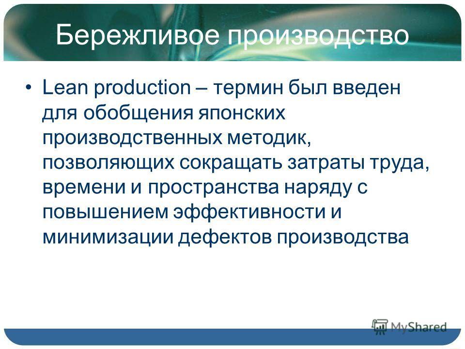 Бережливое производство Lean production – термин был введен для обобщения японских производственных методик, позволяющих сокращать затраты труда, времени и пространства наряду с повышением эффективности и минимизации дефектов производства