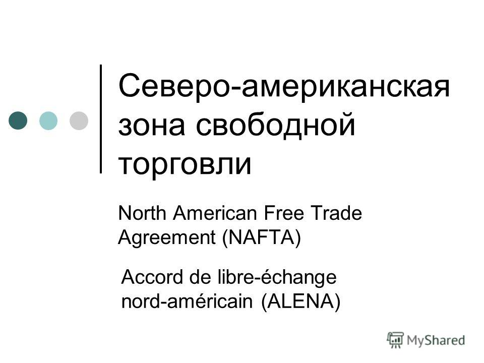 Северо-американская зона свободной торговли North American Free Trade Agreement (NAFTA) Accord de libre-échange nord-américain (ALENA)