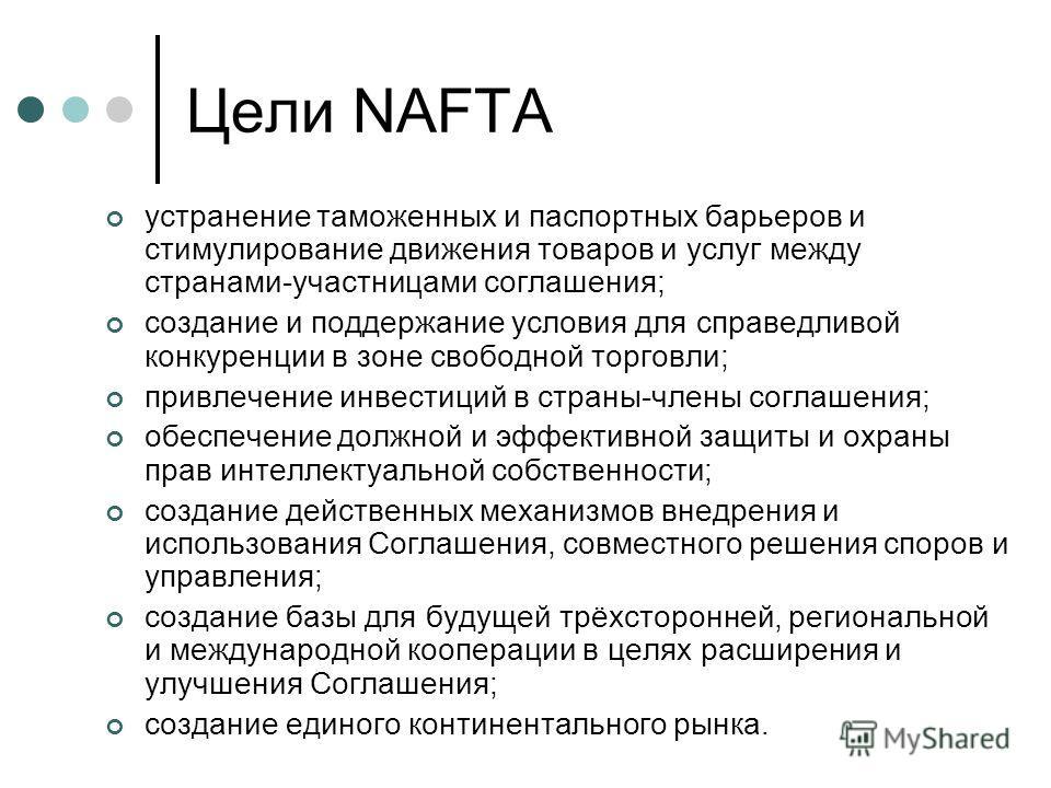 Цели NAFTA устранение таможенных и паспортных барьеров и стимулирование движения товаров и услуг между странами-участницами соглашения; создание и поддержание условия для справедливой конкуренции в зоне свободной торговли; привлечение инвестиций в ст