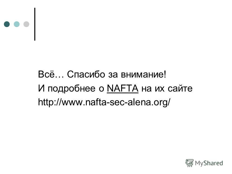 Всё… Спасибо за внимание! И подробнее о NAFTA на их сайте http://www.nafta-sec-alena.org/
