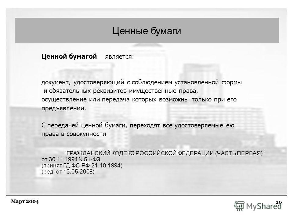 20 Март 2004 Ценные бумаги Ценной бумагой является: документ, удостоверяющий с соблюдением установленной формы и обязательных реквизитов имущественные права, осуществление или передача которых возможны только при его предъявлении. С передачей ценной