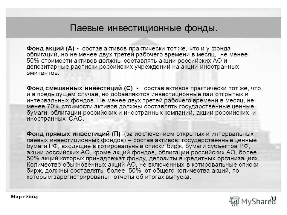 34 Март 2004 Паевые инвестиционные фонды. Фонд акций (А) - состав активов практически тот же, что и у фонда облигаций, но не менее двух третей рабочего времени в месяц, не менее 50% стоимости активов должны составлять акции российских АО и депозитарн