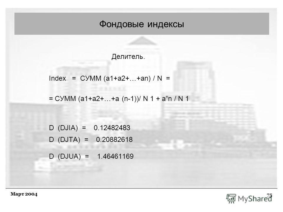 75 Март 2004 Делитель. Index = СУММ (а1+а2+…+аn) / N = = СУММ (а1+a2+…+а (n-1))/ N 1 + аn / N 1 D (DJIA) = 0.12482483 D (DJTA) = 0.20882618 D (DJUA) = 1.46461169 Фондовые индексы