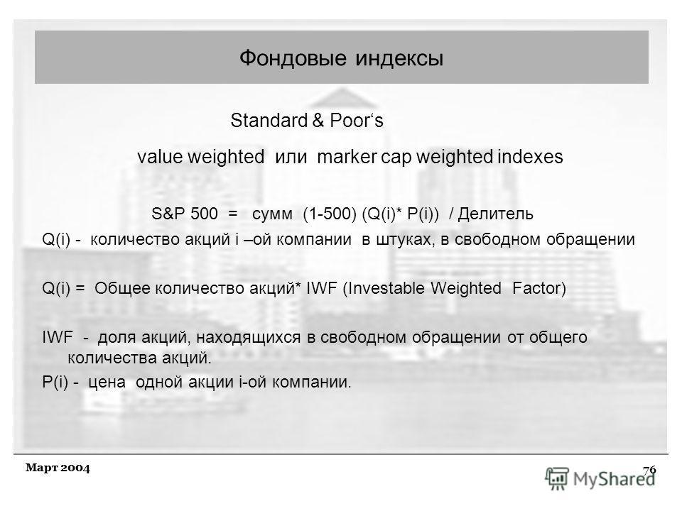 76 Март 2004 Standard & Poors value weighted или marker cap weighted indexes S&P 500 = сумм (1-500) (Q(i)* P(i)) / Делитель Q(i) - количество акций i –ой компании в штуках, в свободном обращении Q(i) = Общее количество акций* IWF (Investable Weighted