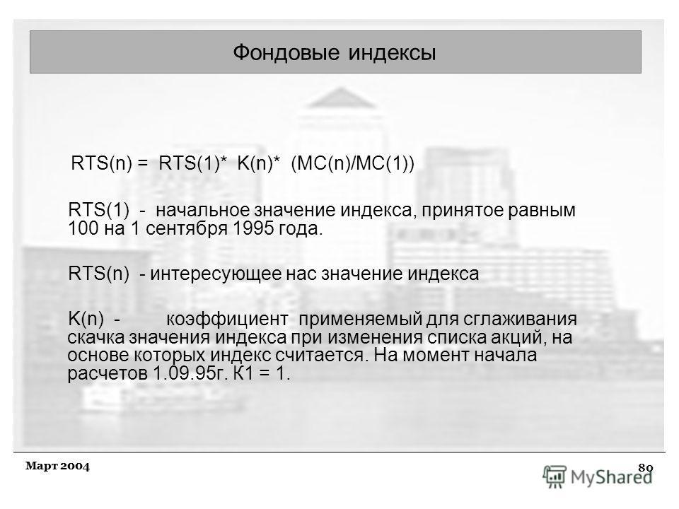 80 Март 2004 Фондовые индексы RTS(n) = RTS(1)* K(n)* (MC(n)/MC(1)) RTS(1) - начальное значение индекса, принятое равным 100 на 1 сентября 1995 года. RTS(n) - интересующее нас значение индекса K(n) - коэффициент применяемый для сглаживания скачка знач