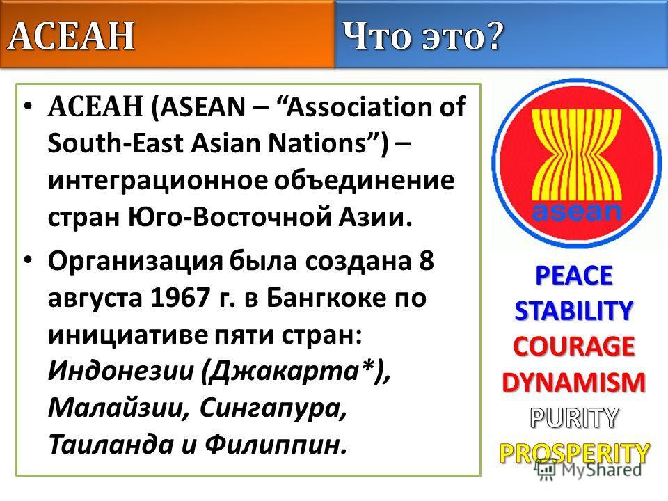 АСЕАН (ASEAN – Association of South-East Asian Nations) – интеграционное объединение стран Юго-Восточной Азии. Организация была создана 8 августа 1967 г. в Бангкоке по инициативе пяти стран: Индонезии (Джакарта*), Малайзии, Сингапура, Таиланда и Фили