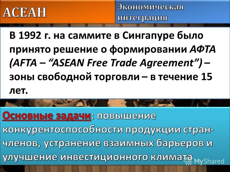 В 1992 г. на саммите в Сингапуре было принято решение о формировании АФТА (AFTA – ASEAN Free Trade Agreement) – зоны свободной торговли – в течение 15 лет.