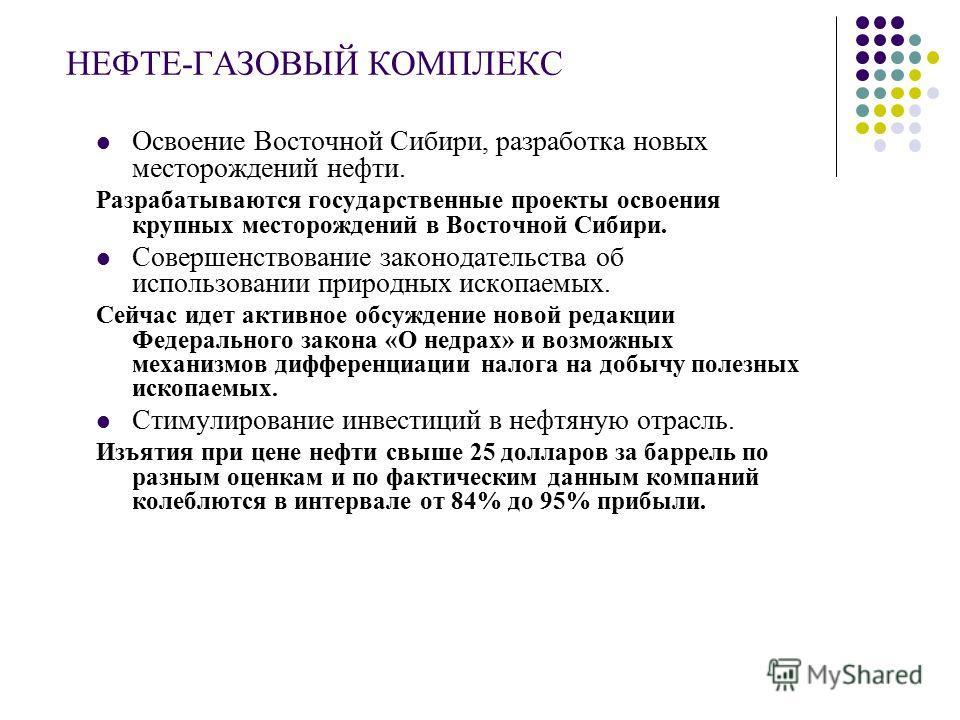 НЕФТЕ-ГАЗОВЫЙ КОМПЛЕКС Освоение Восточной Сибири, разработка новых месторождений нефти. Разрабатываются государственные проекты освоения крупных месторождений в Восточной Сибири. Совершенствование законодательства об использовании природных ископаемы
