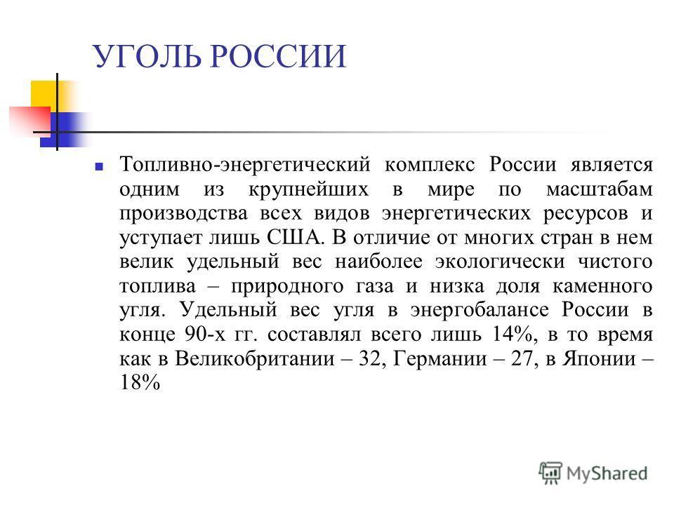 УГОЛЬ РОССИИ Топливно-энергетический комплекс России является одним из крупнейших в мире по масштабам производства всех видов энергетических ресурсов и уступает лишь США. В отличие от многих стран в нем велик удельный вес наиболее экологически чистог