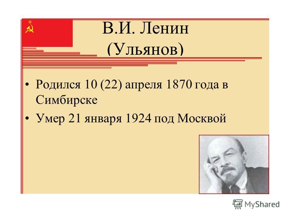 В.И. Ленин (Ульянов) Родился 10 (22) апреля 1870 года в Симбирске Умер 21 января 1924 под Москвой