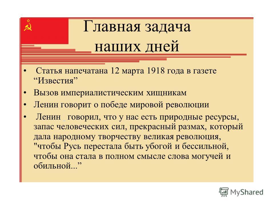Главная задача наших дней Статья напечатана 12 марта 1918 года в газетеИзвестия Вызов империалистическим хищникам Ленин говорит о победе мировой революции Ленин говорил, что у нас есть природные ресурсы, запас человеческих сил, прекрасный размах, кот