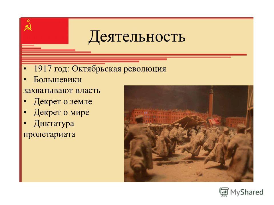 Деятельность 1917 год: Октябрьская революция Большевики захватывают власть Декрет о земле Декрет о мире Диктатура пролетариата