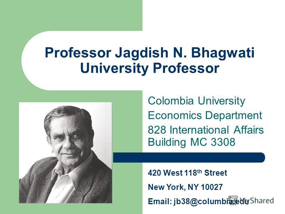 Professor Jagdish N. Bhagwati University Professor Colombia University Economics Department 828 International Affairs Building MC 3308 420 West 118 th Street New York, NY 10027 Email: jb38@columbia.edu