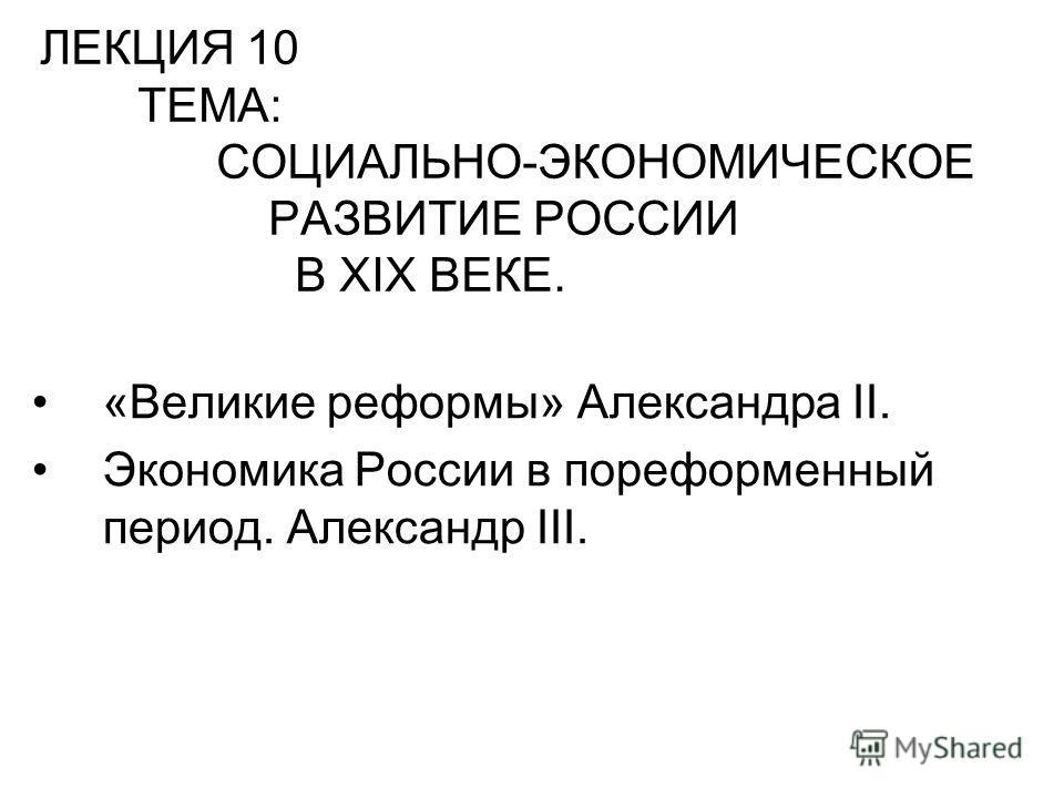 ЛЕКЦИЯ 10 ТЕМА: СОЦИАЛЬНО-ЭКОНОМИЧЕСКОЕ РАЗВИТИЕ РОССИИ В XIX ВЕКЕ. «Великие реформы» Александра II. Экономика России в пореформенный период. Александр III.