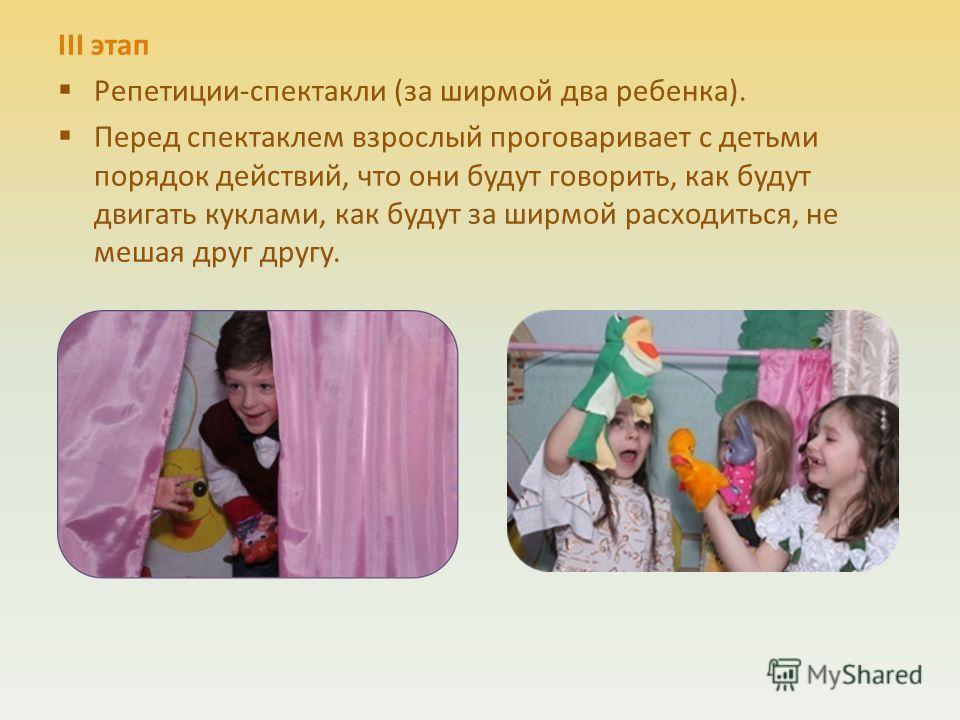 III этап Репетиции-спектакли (за ширмой два ребенка). Перед спектаклем взрослый проговаривает с детьми порядок действий, что они будут говорить, как будут двигать куклами, как будут за ширмой расходиться, не мешая друг другу.