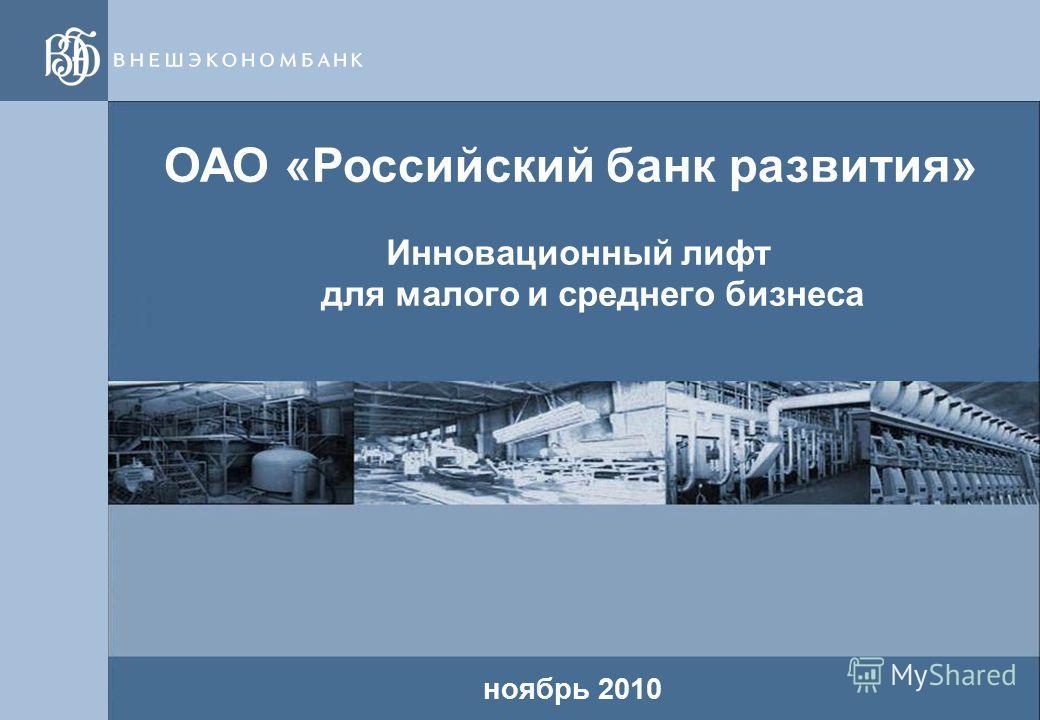 1 1 ОАО «Российский банк развития» Инновационный лифт для малого и среднего бизнеса ноябрь 2010