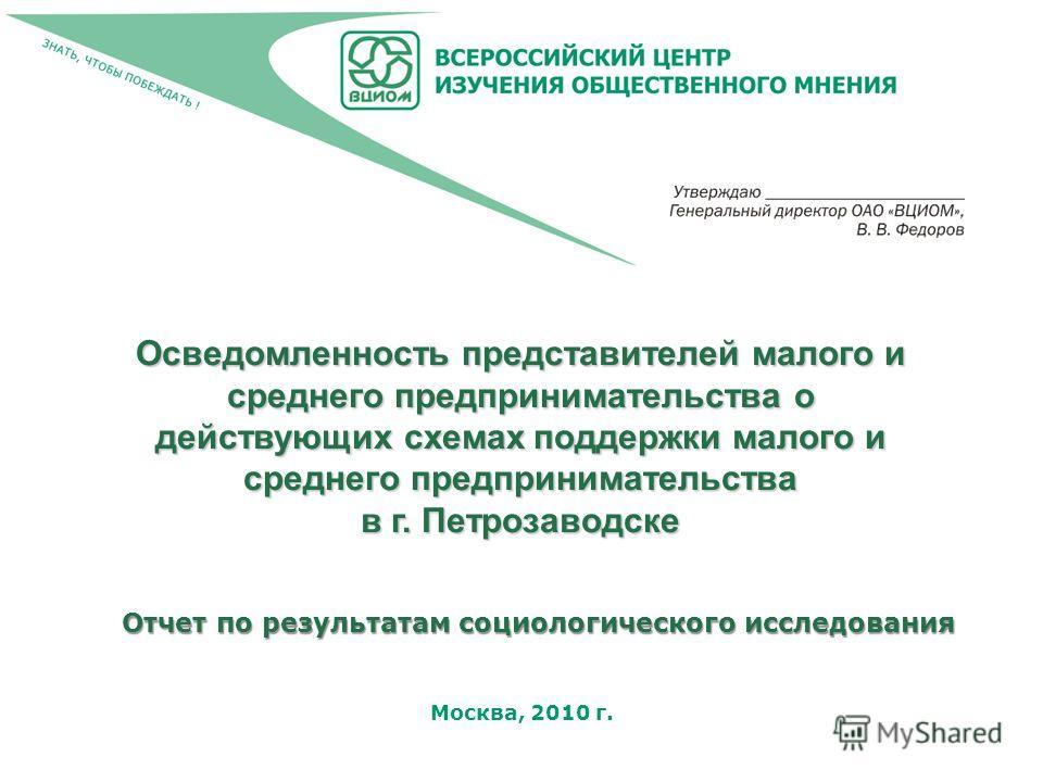 Москва, 2010 г. Осведомленность представителей малого и среднего предпринимательства о действующих схемах поддержки малого и среднего предпринимательства в г. Петрозаводске Отчет по результатам социологического исследования