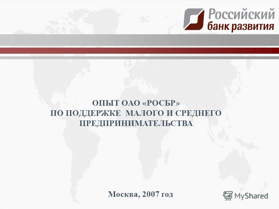 ОПЫТ ОАО «РОСБР» ПО ПОДДЕРЖКЕ МАЛОГО И СРЕДНЕГО ПРЕДПРИНИМАТЕЛЬСТВА Москва, 2007 год