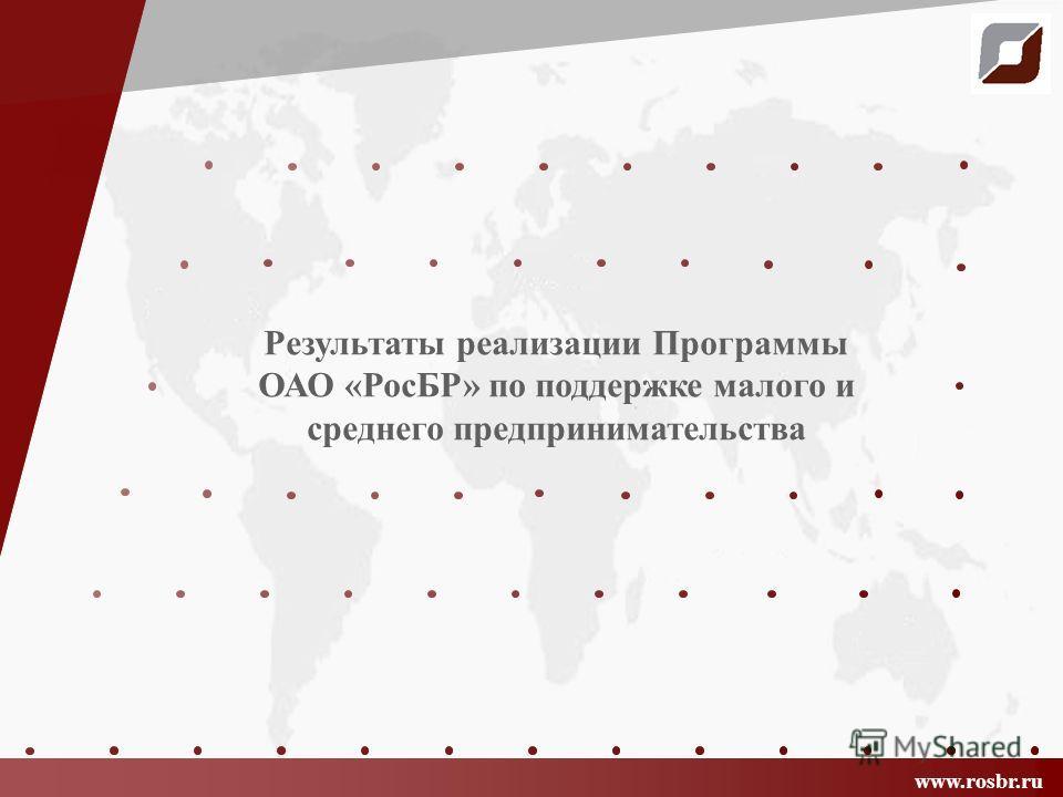 www.rosbr.ru Результаты реализации Программы ОАО «РосБР» по поддержке малого и среднего предпринимательства