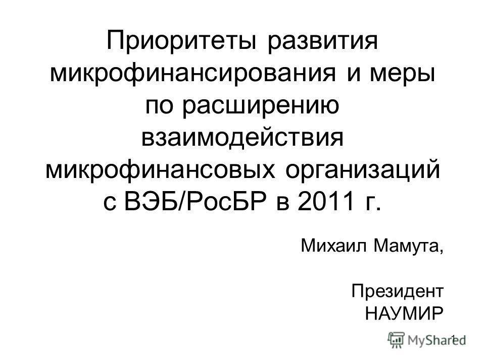 1 Приоритеты развития микрофинансирования и меры по расширению взаимодействия микрофинансовых организаций с ВЭБ/РосБР в 2011 г. Михаил Мамута, Президент НАУМИР