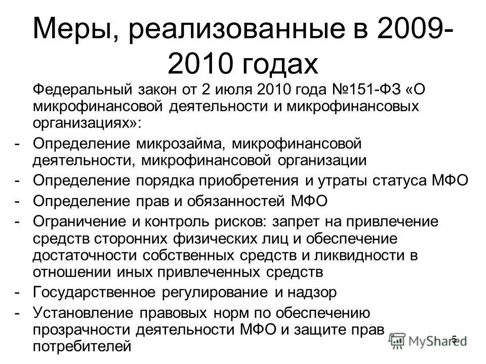 5 Меры, реализованные в 2009- 2010 годах Федеральный закон от 2 июля 2010 года 151-ФЗ «О микрофинансовой деятельности и микрофинансовых организациях»: -Определение микрозайма, микрофинансовой деятельности, микрофинансовой организации -Определение пор