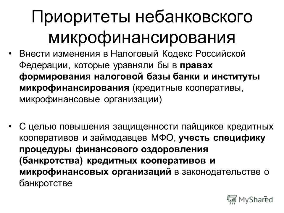 7 Приоритеты небанковского микрофинансирования Внести изменения в Налоговый Кодекс Российской Федерации, которые уравняли бы в правах формирования налоговой базы банки и институты микрофинансирования (кредитные кооперативы, микрофинансовые организаци