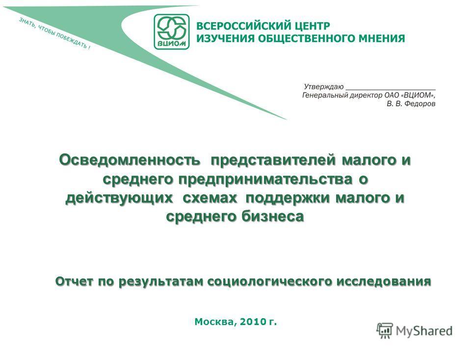 Москва, 2010 г. Осведомленность представителей малого и среднего предпринимательства о действующих схемах поддержки малого и среднего бизнеса Отчет по результатам социологического исследования