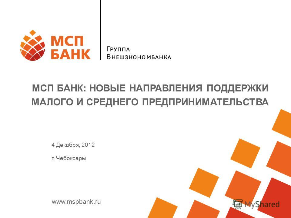 www.mspbank.ru МСП БАНК: НОВЫЕ НАПРАВЛЕНИЯ ПОДДЕРЖКИ МАЛОГО И СРЕДНЕГО ПРЕДПРИНИМАТЕЛЬСТВА 4 Декабря, 2012 г. Чебоксары