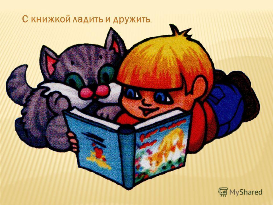 С книжкой ладить и дружить,