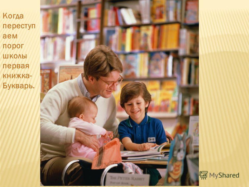 Когда переступ аем порог школы первая книжка- Букварь.