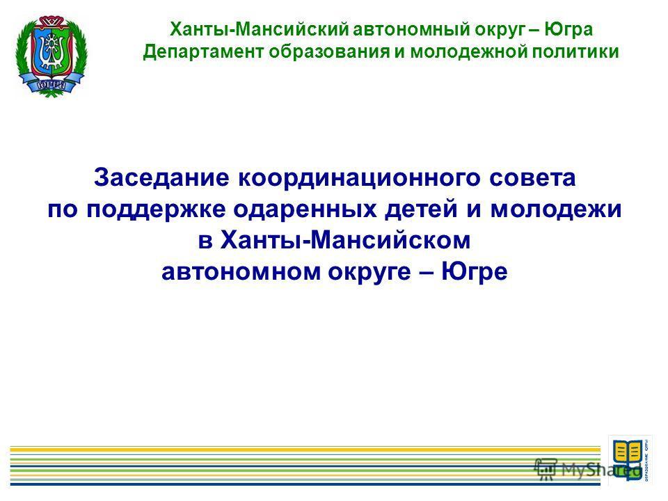 1 Ханты-Мансийский автономный округ – Югра Департамент образования и молодежной политики Заседание координационного совета по поддержке одаренных детей и молодежи в Ханты-Мансийском автономном округе – Югре