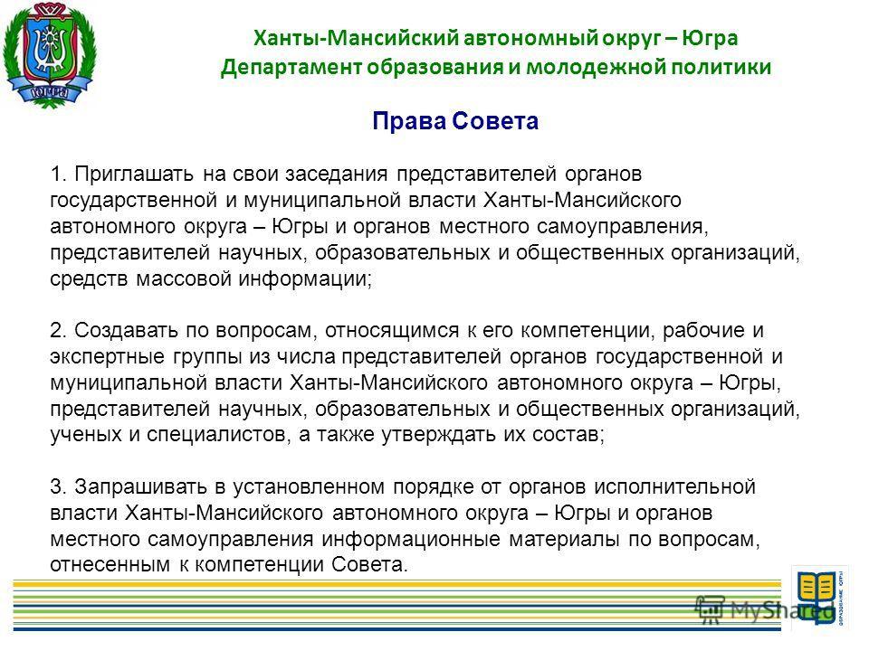 5 Ханты-Мансийский автономный округ – Югра Департамент образования и молодежной политики Права Совета 1. Приглашать на свои заседания представителей органов государственной и муниципальной власти Ханты-Мансийского автономного округа – Югры и органов
