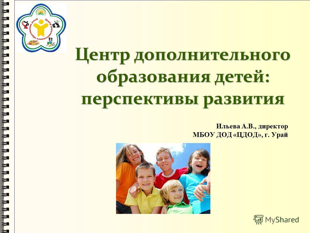 Центр дополнительного образования детей: перспективы развития Ильева А.В., директор МБОУ ДОД «ЦДОД», г. Урай