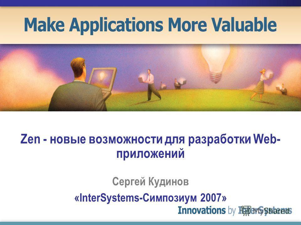 Zen - новые возможности для разработки Web- приложений Сергей Кудинов «InterSystems-Симпозиум 2007»