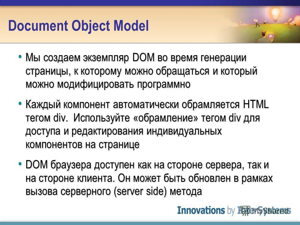 Document Object Model Мы создаем экземпляр DOM во время генерации страницы, к которому можно обращаться и который можно модифицировать программно Мы создаем экземпляр DOM во время генерации страницы, к которому можно обращаться и который можно модифи