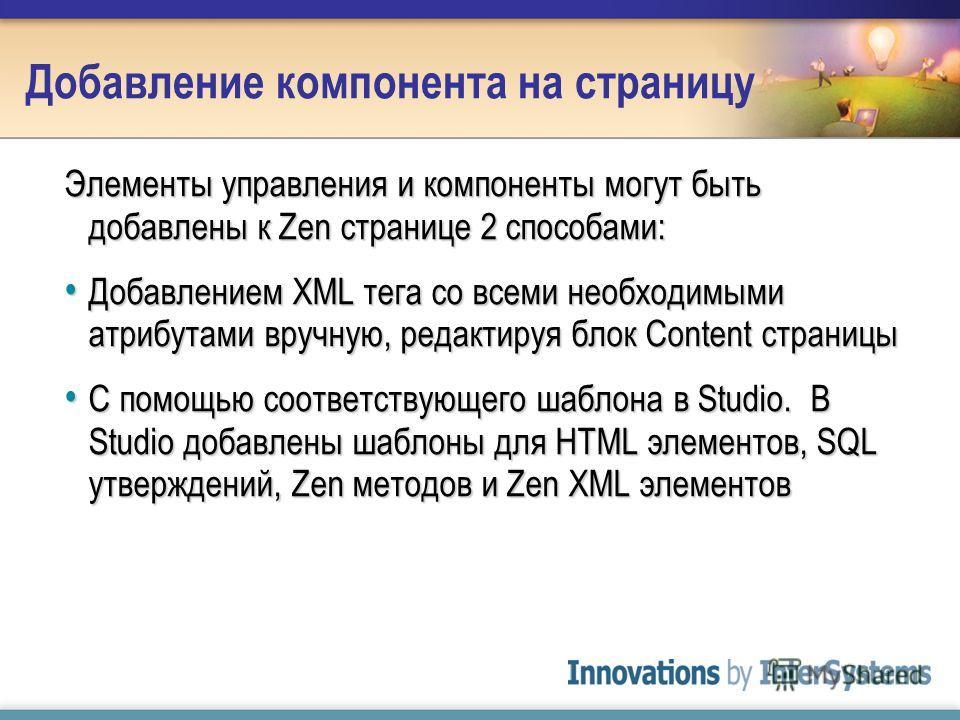 Добавление компонента на страницу Элементы управления и компоненты могут быть добавлены к Zen странице 2 способами: Добавлением XML тега со всеми необходимыми атрибутами вручную, редактируя блок Content страницы Добавлением XML тега со всеми необходи
