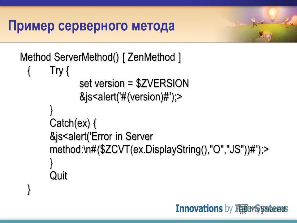 Пример серверного метода Method ServerMethod() [ ZenMethod ] {Try { set version = $ZVERSION &js } Catch(ex) { &js } Quit }