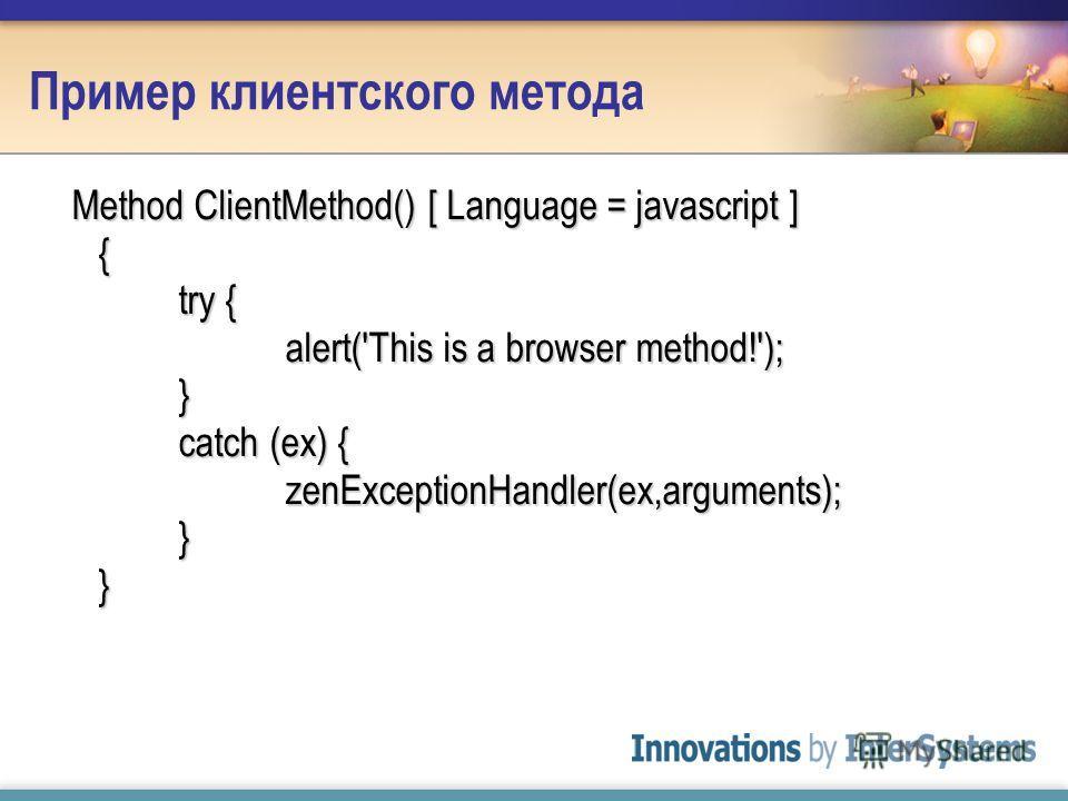 Пример клиентского метода Method ClientMethod() [ Language = javascript ] { try { alert('This is a browser method!'); } catch (ex) { zenExceptionHandler(ex,arguments); } }