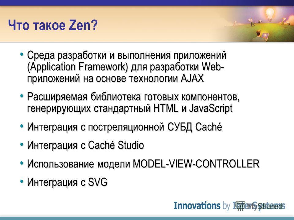 Что такое Zen? Среда разработки и выполнения приложений (Application Framework) для разработки Web- приложений на основе технологии AJAX Среда разработки и выполнения приложений (Application Framework) для разработки Web- приложений на основе техноло