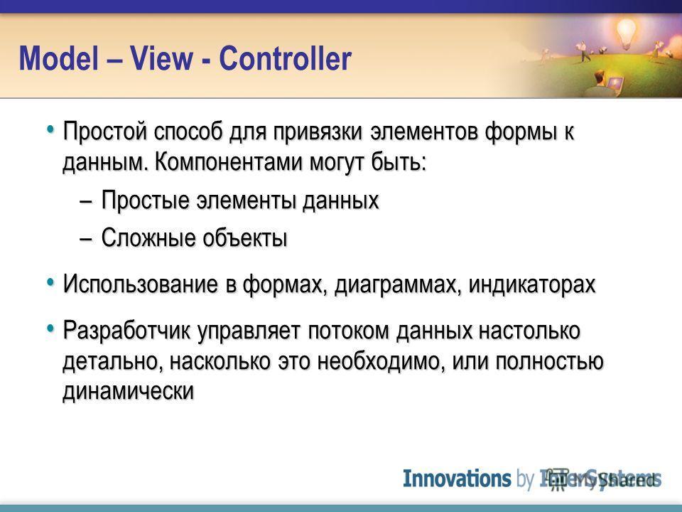 Model – View - Controller Простой способ для привязки элементов формы к данным. Компонентами могут быть: Простой способ для привязки элементов формы к данным. Компонентами могут быть: –Простые элементы данных –Сложные объекты Использование в формах,