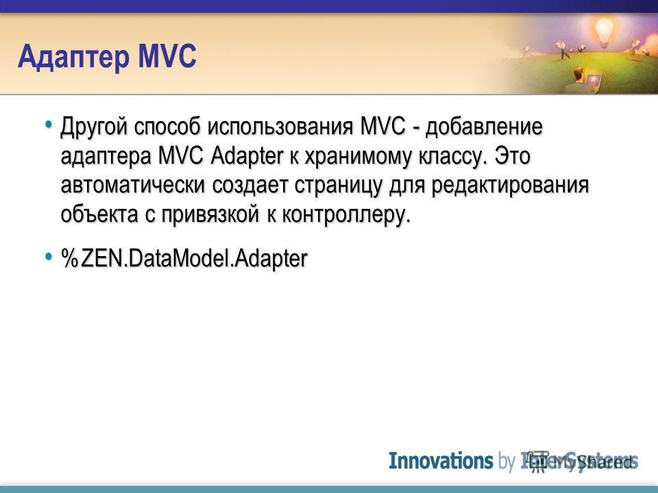 Адаптер MVC Другой способ использования MVC - добавление адаптера MVC Adapter к хранимому классу. Это автоматически создает страницу для редактирования объекта с привязкой к контроллеру. Другой способ использования MVC - добавление адаптера MVC Adapt
