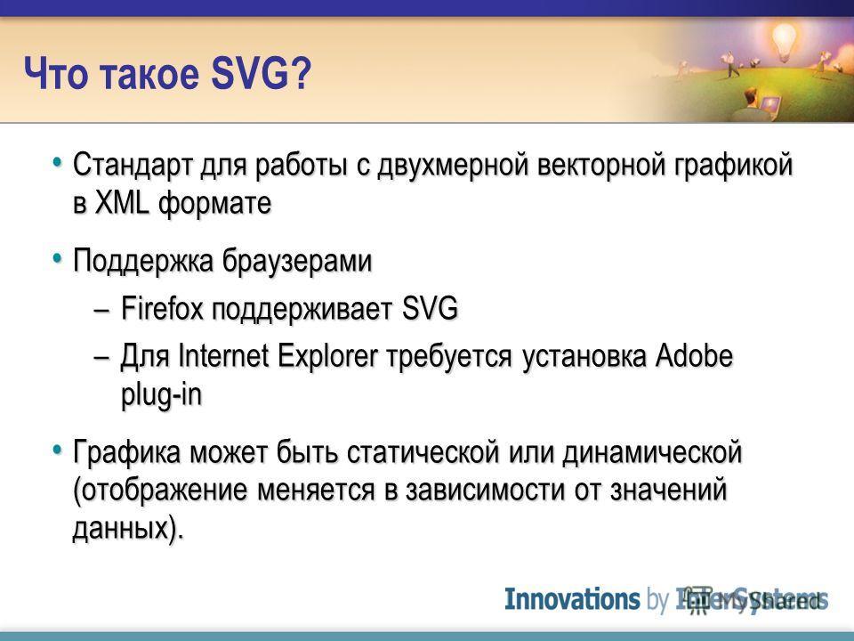 Что такое SVG? Стандарт для работы с двухмерной векторной графикой в XML формате Стандарт для работы с двухмерной векторной графикой в XML формате Поддержка браузерами Поддержка браузерами –Firefox поддерживает SVG –Для Internet Explorer требуется ус