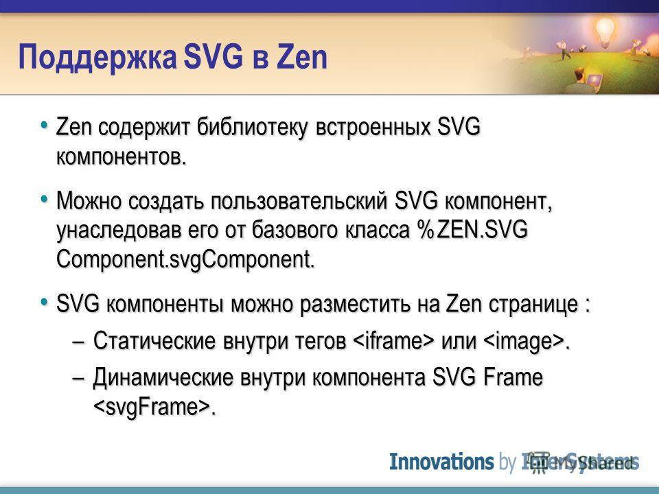 Поддержка SVG в Zen Zen содержит библиотеку встроенных SVG компонентов. Zen содержит библиотеку встроенных SVG компонентов. Можно создать пользовательский SVG компонент, унаследовав его от базового класса %ZEN.SVG Component.svgComponent. Можно создат