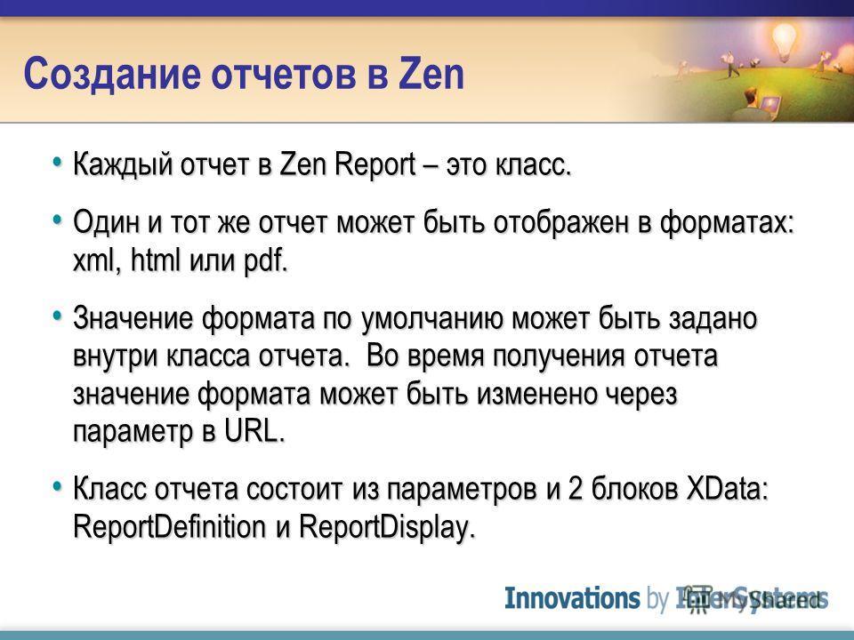Создание отчетов в Zen Каждый отчет в Zen Report – это класс. Каждый отчет в Zen Report – это класс. Один и тот же отчет может быть отображен в форматах: xml, html или pdf. Один и тот же отчет может быть отображен в форматах: xml, html или pdf. Значе